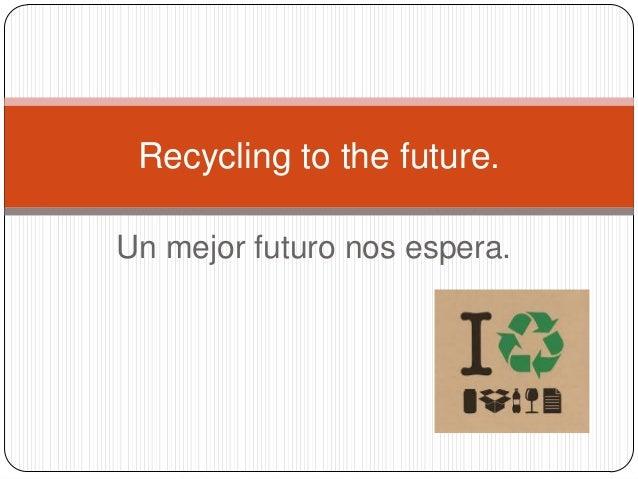 Un mejor futuro nos espera. Recycling to the future.