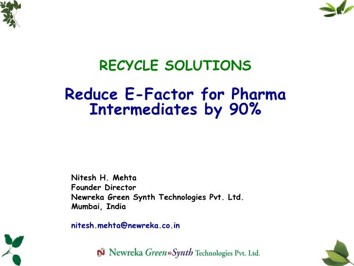 RECYCLE SOLUTIONS Reduce E-Factor for Pharma Intermediates by 90% Nitesh H. Mehta Founder Director Newreka Green Synth Tec...