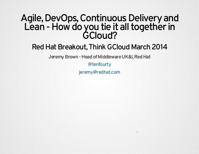 Agile,DevOps,ContinuousDeliveryand Lean-Howdoyoutieitalltogetherin GCloud? RedHatBreakout,ThinkGCloudMar...