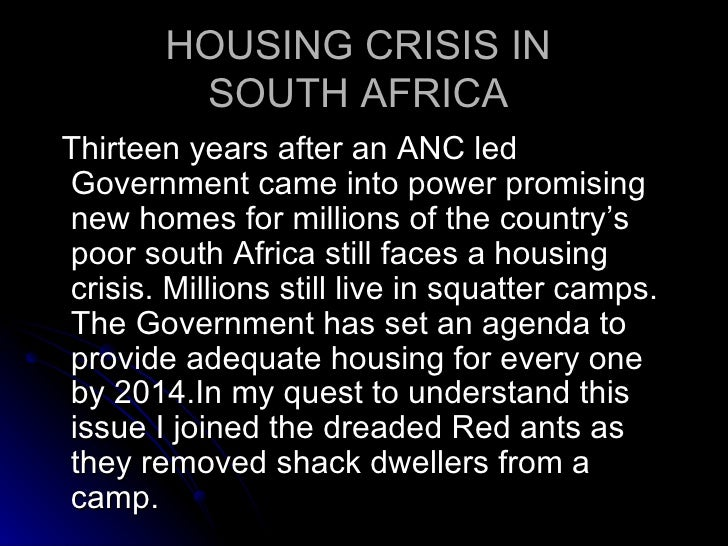 HOUSING CRISIS IN  SOUTH AFRICA  <ul><li>Thirteen years after an ANC led Government came into power promising new homes fo...
