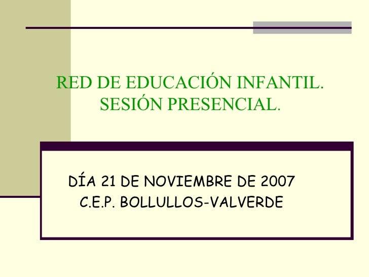 DÍA 21 DE NOVIEMBRE DE 2007 C.E.P. BOLLULLOS-VALVERDE RED DE EDUCACIÓN INFANTIL. SESIÓN PRESENCIAL .