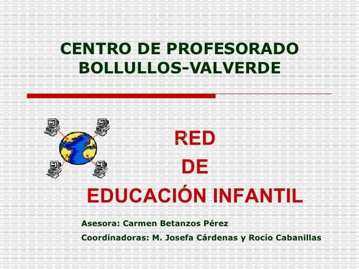 CENTRO DE PROFESORADO BOLLULLOS-VALVERDE RED DE  EDUCACIÓN INFANTIL Asesora: Carmen Betanzos Pérez Coordinadoras: M. Josef...