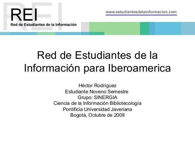 Red de Estudiantes de la Información para Iberoamerica Héctor Rodríguez Estudiante Noveno Semestre Grupo: SINERGIA Ciencia...