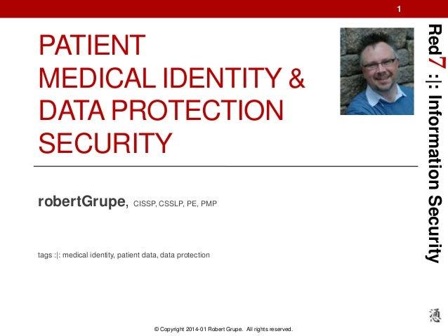1  robertGrupe, CISSP, CSSLP, PE, PMP  tags :|: medical identity, patient data, data protection  © Copyright 2014-01 Rober...