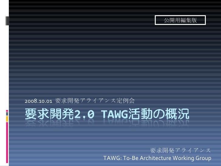 2008.10.01  要求開発アライアンス定例会 要求開発アライアンス TAWG: To-Be Architecture Working Group 公開用編集版