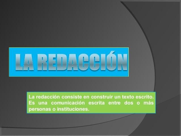 La redacción consiste en construir un texto escrito. Es una comunicación escrita entre dos o más personas o instituciones.