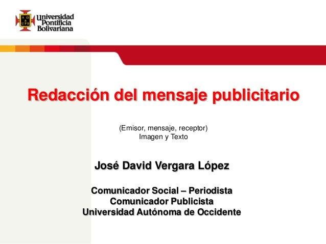 Redacción del mensaje publicitario (Emisor, mensaje, receptor) Imagen y Texto  José David Vergara López Comunicador Social...