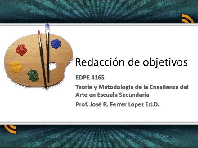 Redacción de objetivos EDPE 4165 Teoría y Metodología de la Enseñanza del Arte en Escuela Secundaria Prof. José R. Ferrer ...