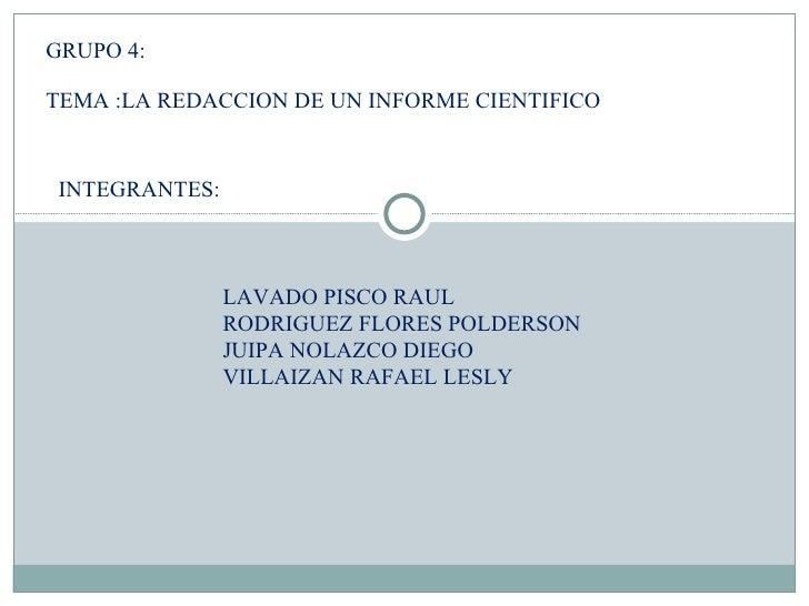 GRUPO 4:  TEMA :LA REDACCION DE UN INFORME CIENTIFICO INTEGRANTES: LAVADO PISCO RAUL RODRIGUEZ FLORES POLDERSON JUIPA NOLA...