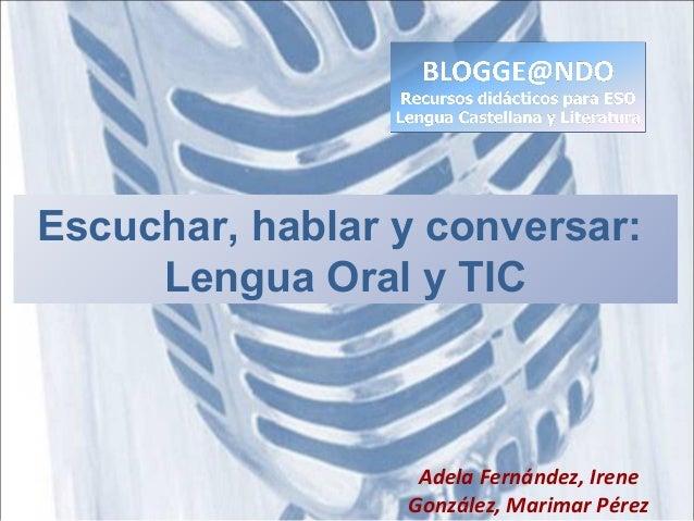 Escuchar, hablar y conversar: Lengua Oral y TIC Adela Fernández, Irene González, Marimar Pérez