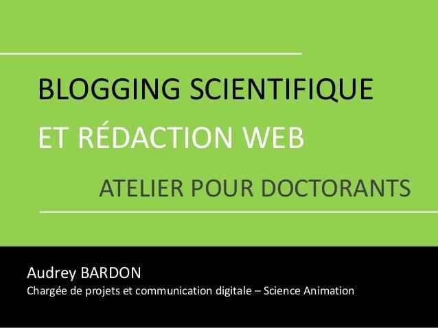 BLOGGING SCIENTIFIQUE ET RÉDACTION WEB ATELIER POUR DOCTORANTS Audrey BARDON Chargée de projets et communication digitale ...