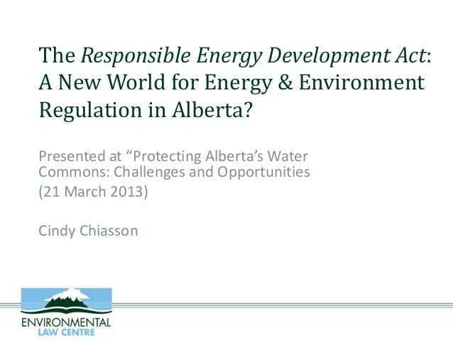 "The Responsible Energy Development Act:A New World for Energy & EnvironmentRegulation in Alberta?Presented at ""Protecting ..."