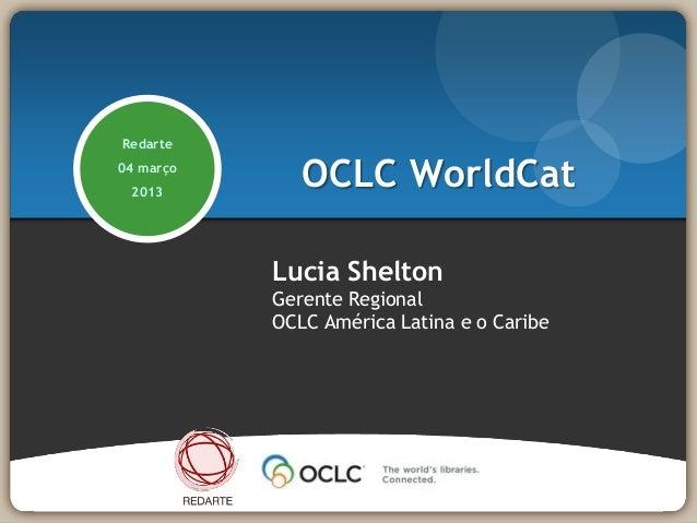Redarte04 março 2013              OCLC WorldCat           Lucia Shelton           Gerente Regional           OCLC América ...