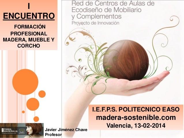 I ENCUENTRO FORMACIÓN PROFESIONAL MADERA, MUEBLE Y CORCHO  I.E.F.P.S. POLITECNICO EASO  madera-sostenible.com Javier Jimén...