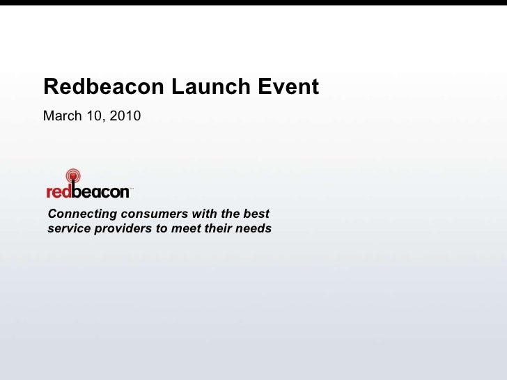 Redbeacon Launch Event March 10, 2010 Connecting consumers with the best service providers to meet their needs