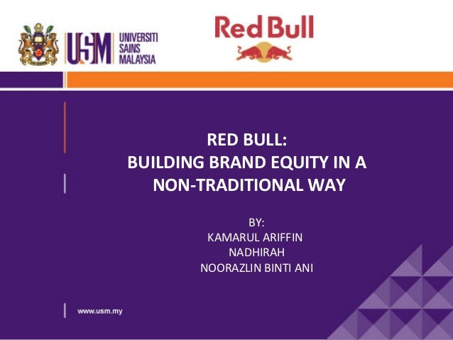 RED BULL:BUILDING BRAND EQUITY IN A  NON-TRADITIONAL WAY              BY:        KAMARUL ARIFFIN           NADHIRAH       ...