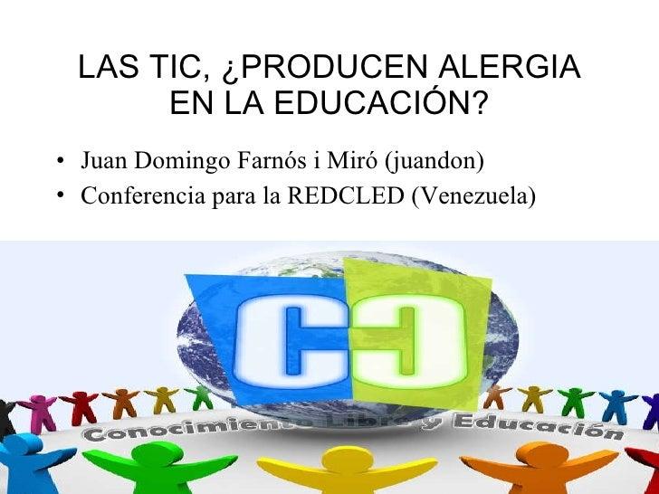 LAS TIC, ¿PRODUCEN ALERGIA EN LA EDUCACIÓN? <ul><li>Juan Domingo Farnós i Miró (juandon) </li></ul><ul><li>Conferencia par...