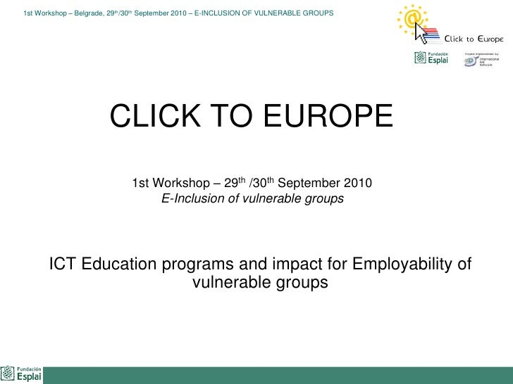 CLICK TO EUROPE1st Workshop – 29th /30th September 2010E-Inclusion of vulnerable groups<br />ICT Education programs and im...