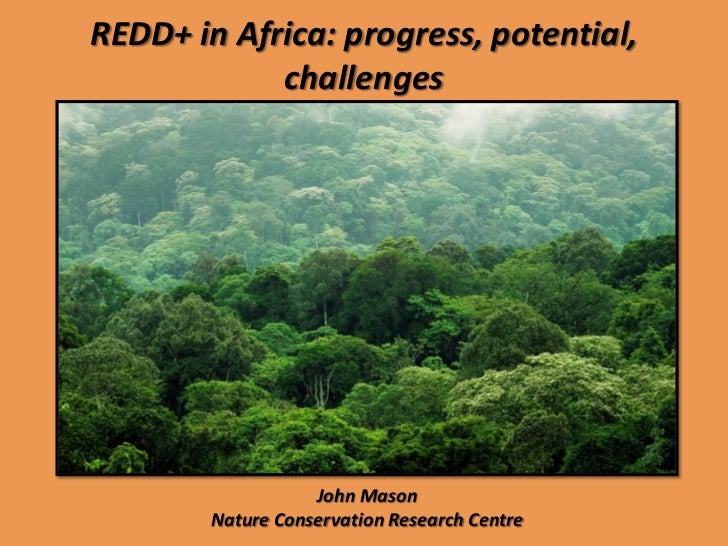 REDD+ in Africa: progress, potential,            challenges                   John Mason        Nature Conservation Resear...