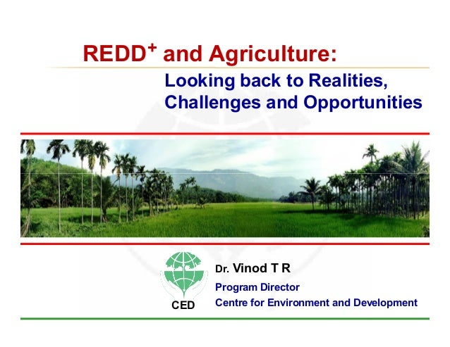 REDD+ and Agriculture:       Looking back to Realities,       Challenges and Opportunities             Dr.   Vinod T R    ...