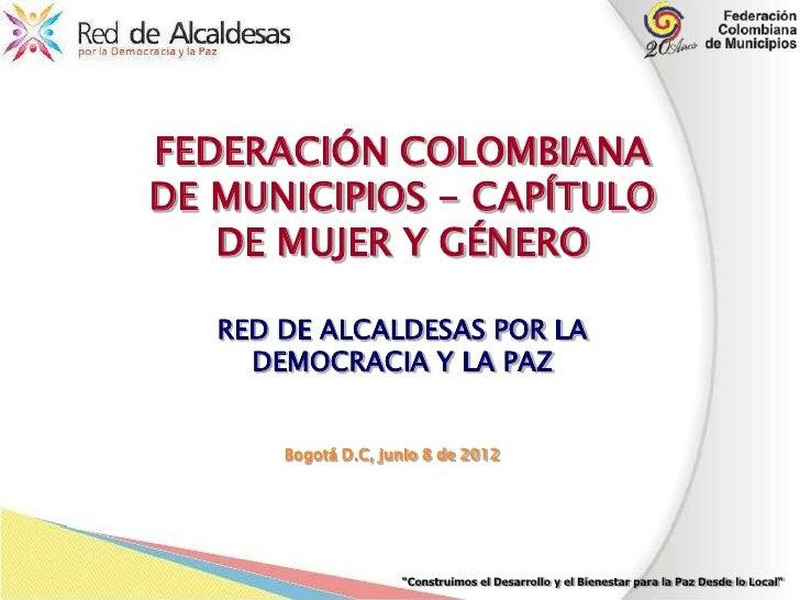 FEDERACIÓN COLOMBIANADE MUNICIPIOS - CAPÍTULO   DE MUJER Y GÉNERO   RED DE ALCALDESAS POR LA     DEMOCRACIA Y LA PAZ      ...