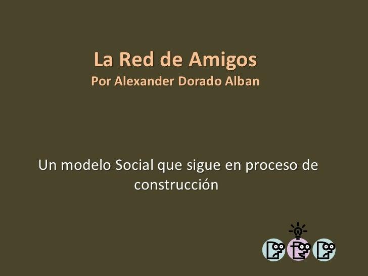 La Red de Amigos       Por Alexander Dorado AlbanUn modelo Social que sigue en proceso de            construcción