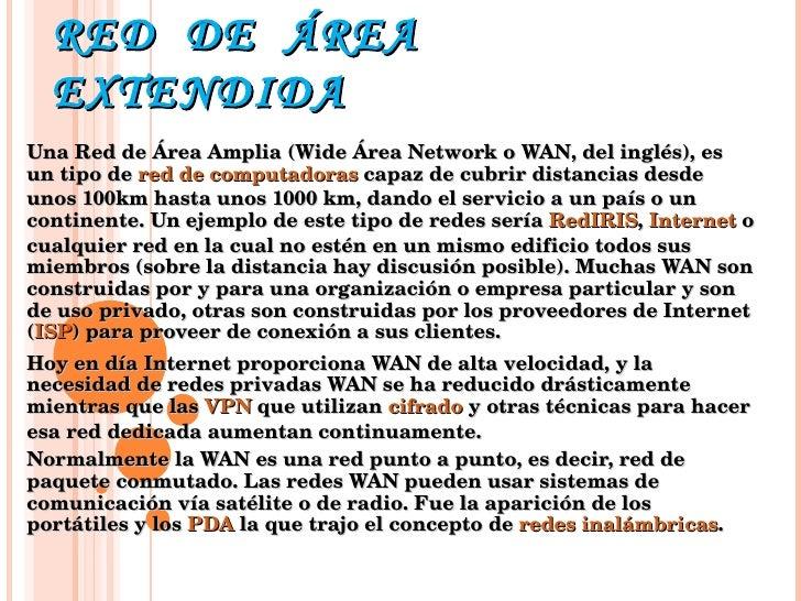 RED  DE  ÁREA  EXTENDIDA  Una Red de Área Amplia (Wide Área Network o WAN, del inglés), es un tipo de  red de computadoras...