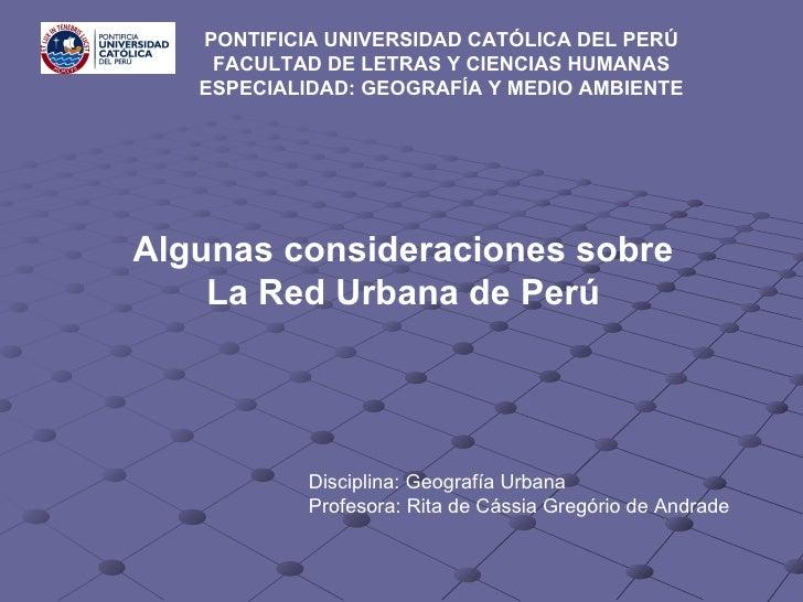 Algunas consideraciones sobre La Red Urbana de Perú PONTIFICIA UNIVERSIDAD CATÓLICA DEL PERÚ  FACULTAD DE LETRAS Y CIENCIA...