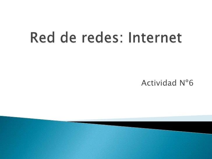 Red de redes: Internet<br />Actividad Nº6<br />