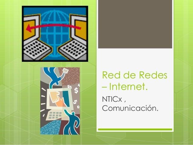 Red de Redes– Internet.NTICx ,Comunicación.