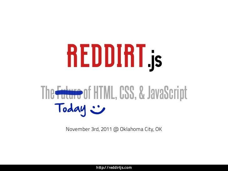 REDDIRT .jsThe—of HTML, CSS, & JavaScript   Future   Today             :)      November 3rd, 2011 @ Oklahoma City, OK   ...