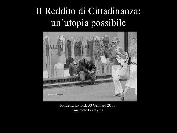 """Il Reddito di Cittadinanza:    un""""utopia possibile      Fonderia Oxford, 30 Gennaio 2011             Emanuele Ferragina"""