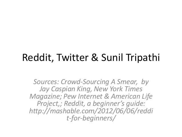 Reddit, Twitter & Sunil Tripathi Sources: Crowd-Sourcing A Smear, by Jay Caspian King, New York Times Magazine; Pew Intern...