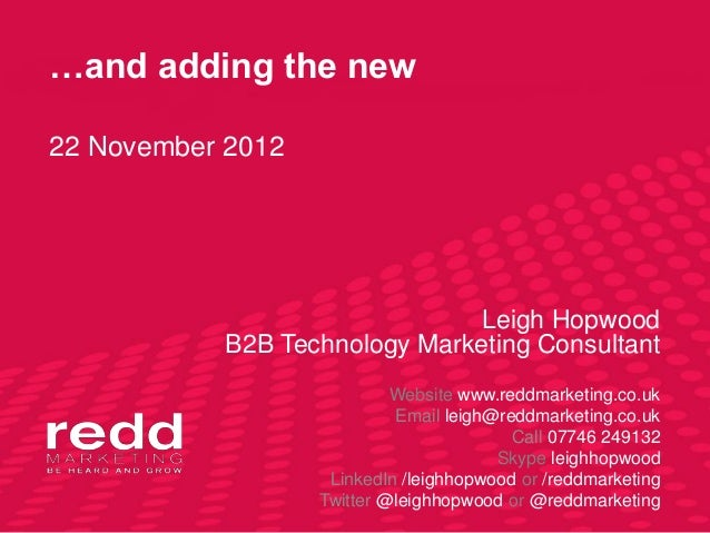 …and adding the new22 November 2012                              Leigh Hopwood           B2B Technology Marketing Consulta...