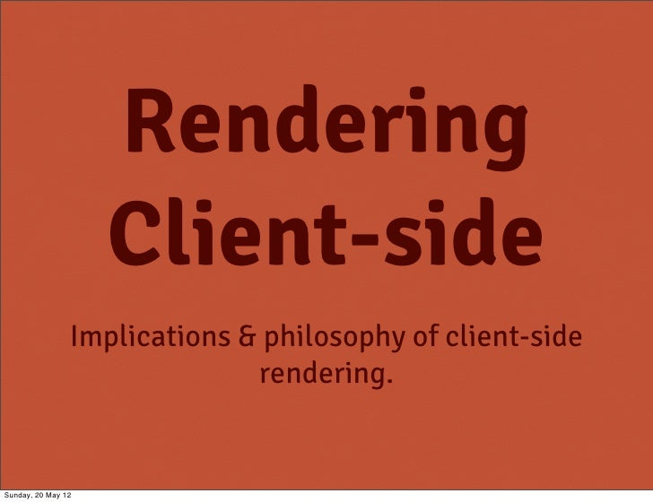 Rendering                    Client-side                Implications & philosophy of client-side                          ...