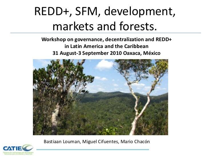 REDD+, SFM, development, markets and forests.<br />Workshop on governance, decentralization and REDD+ <br />in Latin Ameri...