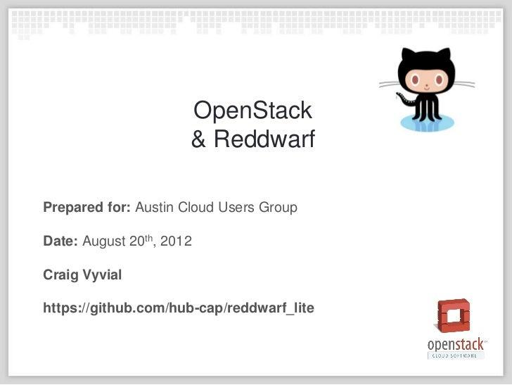 OpenStack                      & ReddwarfPrepared for: Austin Cloud Users GroupDate: August 20th, 2012Craig Vyvialhttps://...