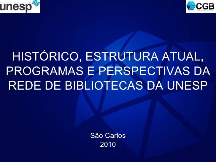 HISTÓRICO, ESTRUTURA ATUAL, PROGRAMAS E PERSPECTIVAS DA REDE DE BIBLIOTECAS DA UNESP São Carlos 2010