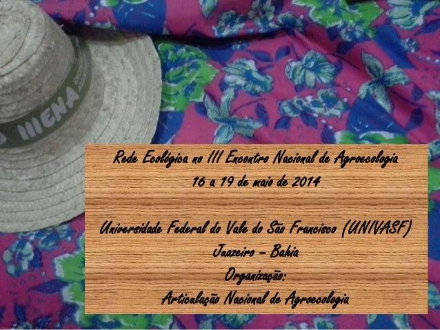 Rede Ecológica no III Encontro Nacional de Agroecologia 16 a 19 de maio de 2014 Universidade Federal do Vale do São Franci...