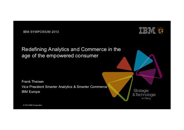 © 2013 IBM CorporationRedefining Analytics and Commerce in theage of the empowered consumerFrank TheisenVice President Sma...