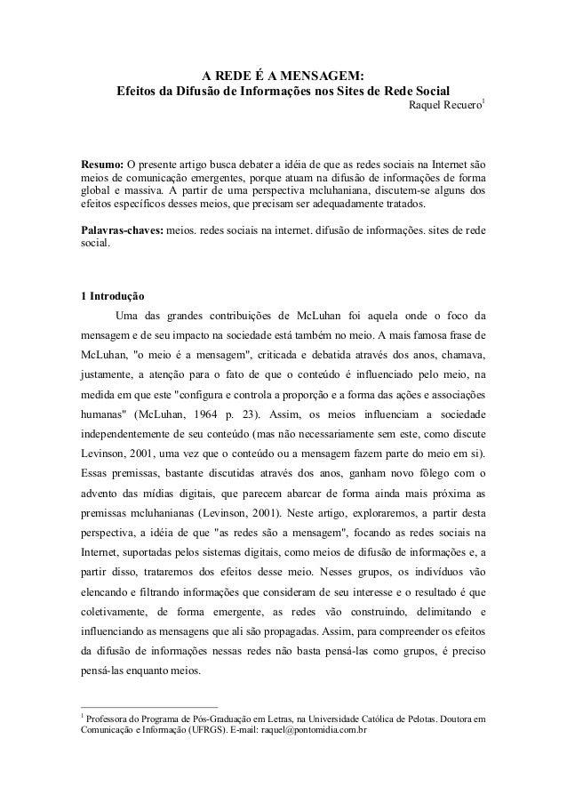 A REDE É A MENSAGEM: Efeitos da Difusão de Informações nos Sites de Rede Social Raquel Recuero1 Resumo: O presente artigo ...