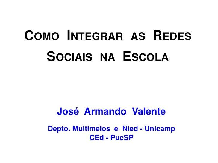COMO INTEGRAR            AS    REDES  SOCIAIS       NA    ESCOLA     José Armando Valente   Depto. Multimeios e Nied - Uni...