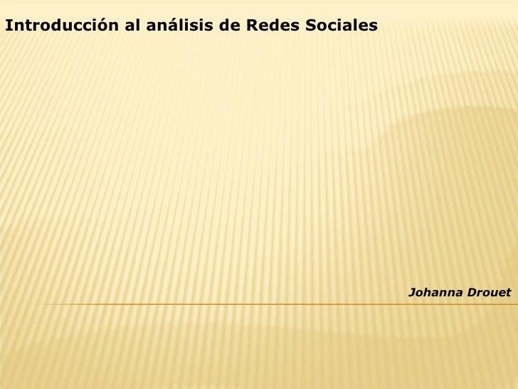 Introducción al análisis de Redes Sociales                                                  Johanna Drouet