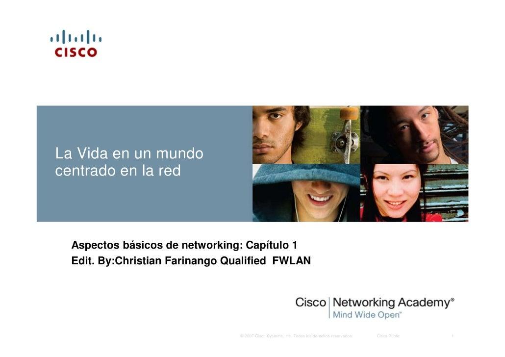 La Vida en un mundo centrado en la red      Aspectos básicos de networking: Capítulo 1   Edit. By:Christian Farinango Qual...