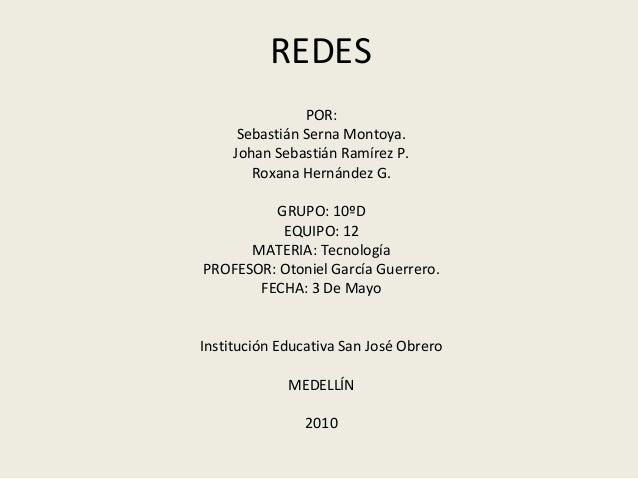 REDES POR: Sebastián Serna Montoya. Johan Sebastián Ramírez P. Roxana Hernández G. GRUPO: 10ºD EQUIPO: 12 MATERIA: Tecnolo...