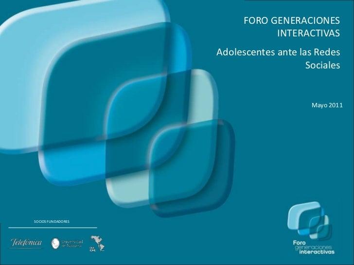 FORO GENERACIONES INTERACTIVAS<br />Adolescentes ante lasRedesSociales<br />Mayo 2011<br />SOCIOS FUNDADORES<br />www.gene...