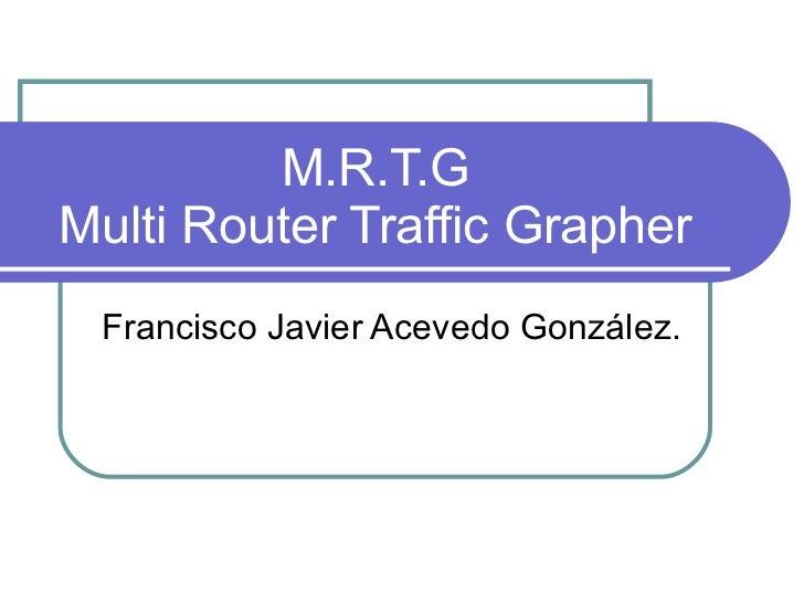M.R.T.G Multi Router Traffic Grapher Francisco Javier Acevedo González.