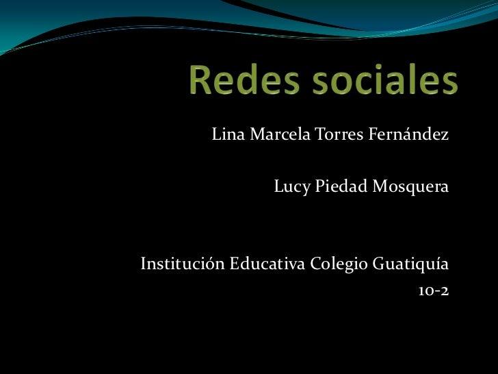 Redes sociales<br />Lina Marcela Torres Fernández<br />Lucy Piedad Mosquera<br />Institución Educativa Colegio Guatiquía<b...
