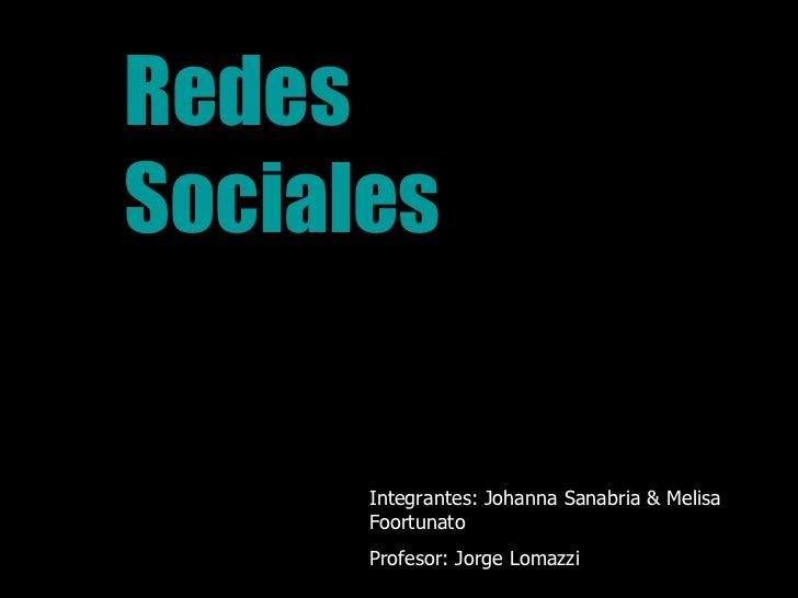 Redes  Sociales Integrantes: Johanna Sanabria & Melisa Foortunato Profesor: Jorge Lomazzi