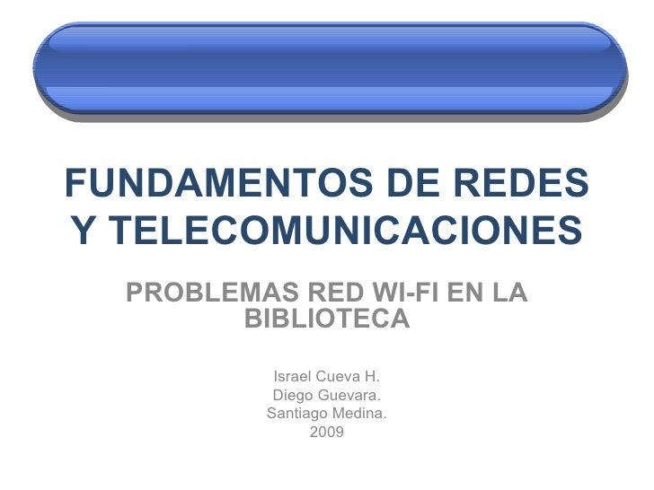 FUNDAMENTOS DE REDES Y TELECOMUNICACIONES PROBLEMAS RED WI-FI EN LA BIBLIOTECA Israel Cueva H. Diego Guevara. Santiago Med...